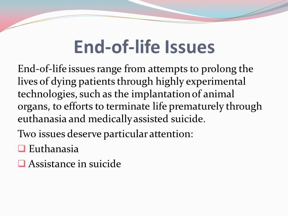 End-of-life Issues End-of-life issues range from attempts to prolong the lives of dying patients through highly experimental technologies, such as the