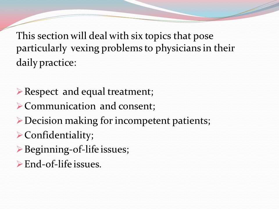 This section will deal with six topics that pose particularly vexing problems to physicians in their daily practice:  Respect and equal treatment; 
