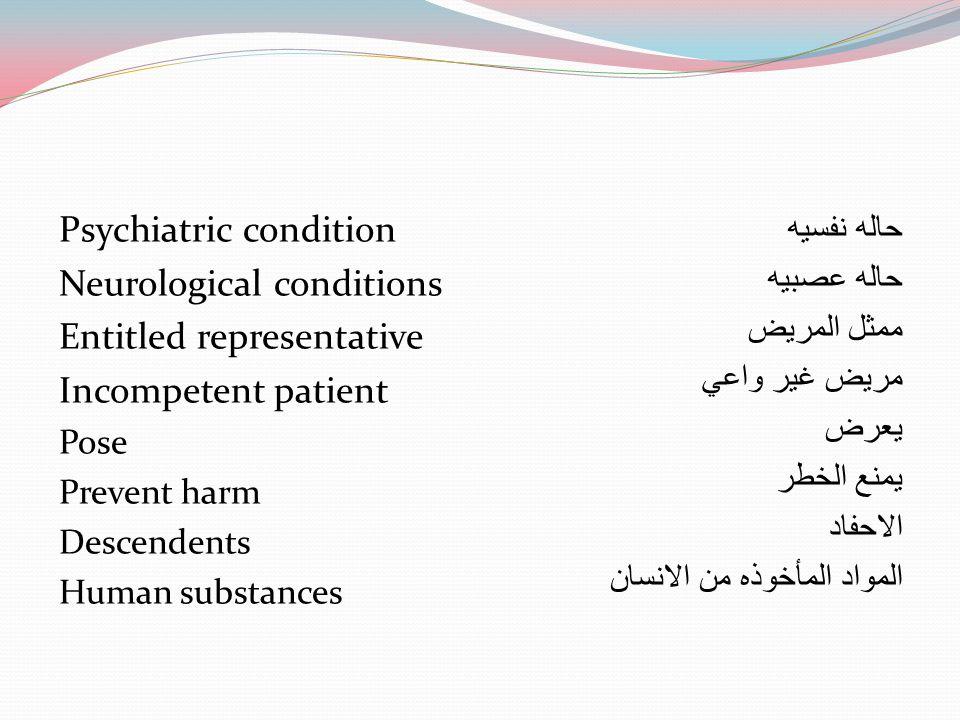 Psychiatric condition Neurological conditions Entitled representative Incompetent patient Pose Prevent harm Descendents Human substances حاله نفسيه حا