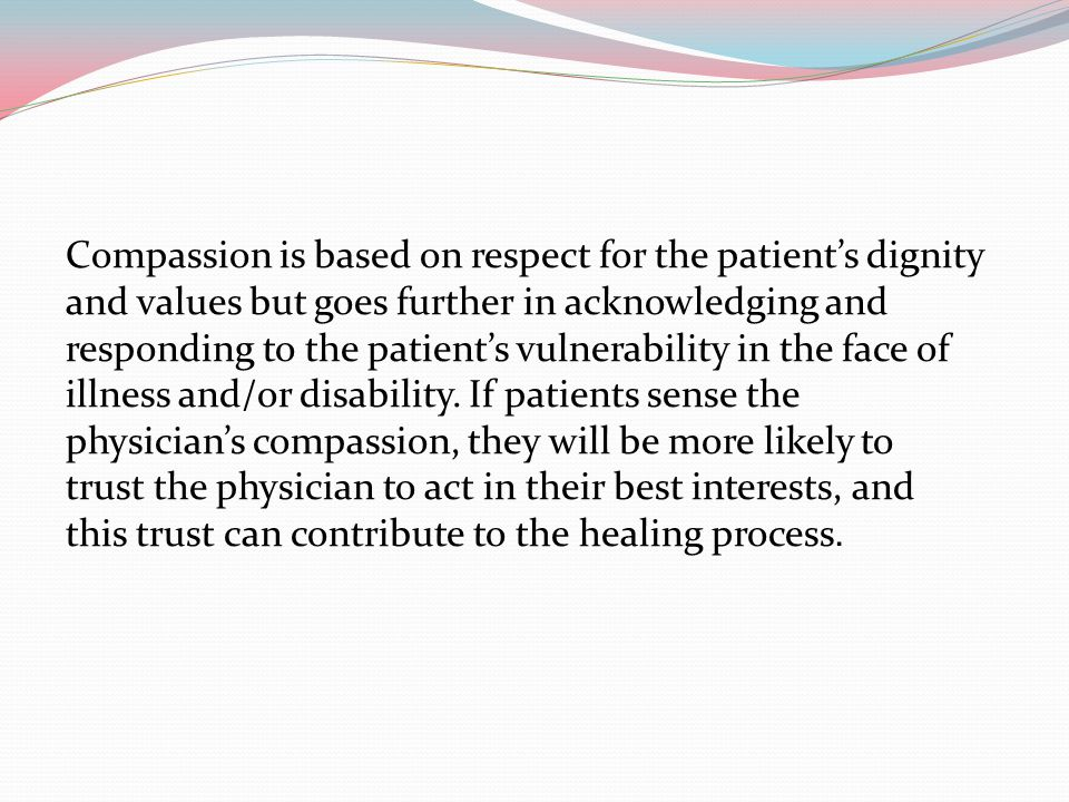 Compassion is based on respect for the patient's dignity and values but goes further in acknowledging and responding to the patient's vulnerability in
