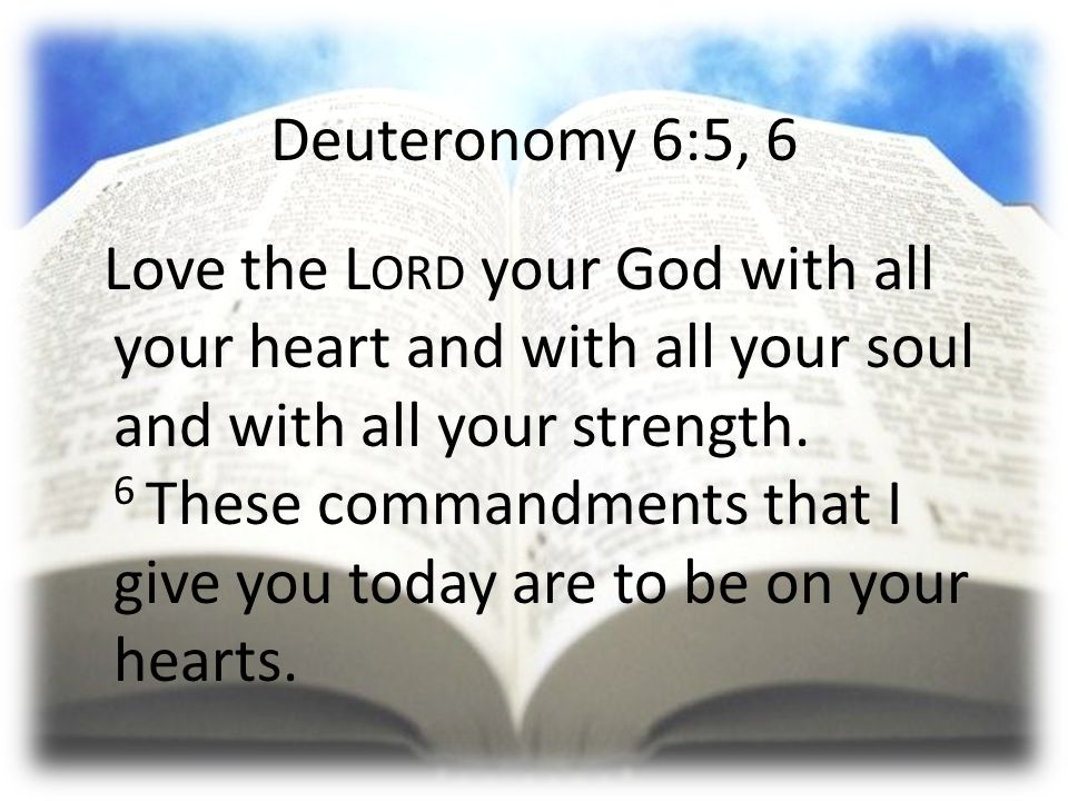 Deuteronomy 6:5, 6 Love the L ORD your God with all your heart and with all your soul and with all your strength.