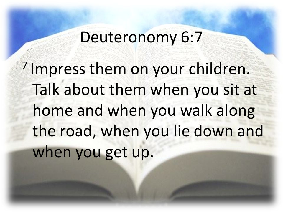 Deuteronomy 6:7 7 Impress them on your children. Talk about them when you sit at home and when you walk along the road, when you lie down and when you