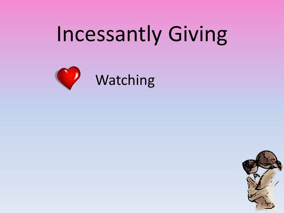 Incessantly Giving Watching