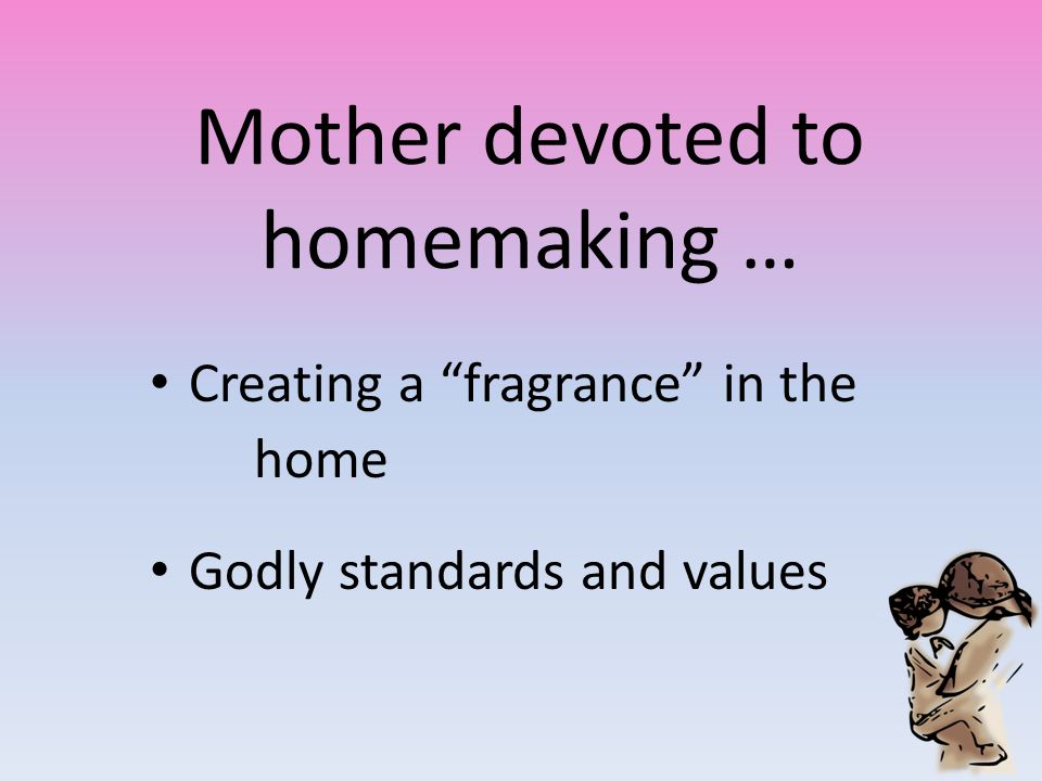 "Mother devoted to homemaking … Creating a ""fragrance"" in the home Godly standards and values"