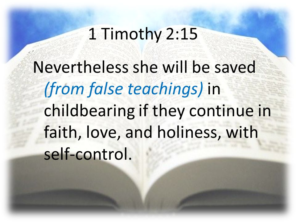 1 Timothy 2:15 Nevertheless she will be saved (from false teachings) in childbearing if they continue in faith, love, and holiness, with self-control.