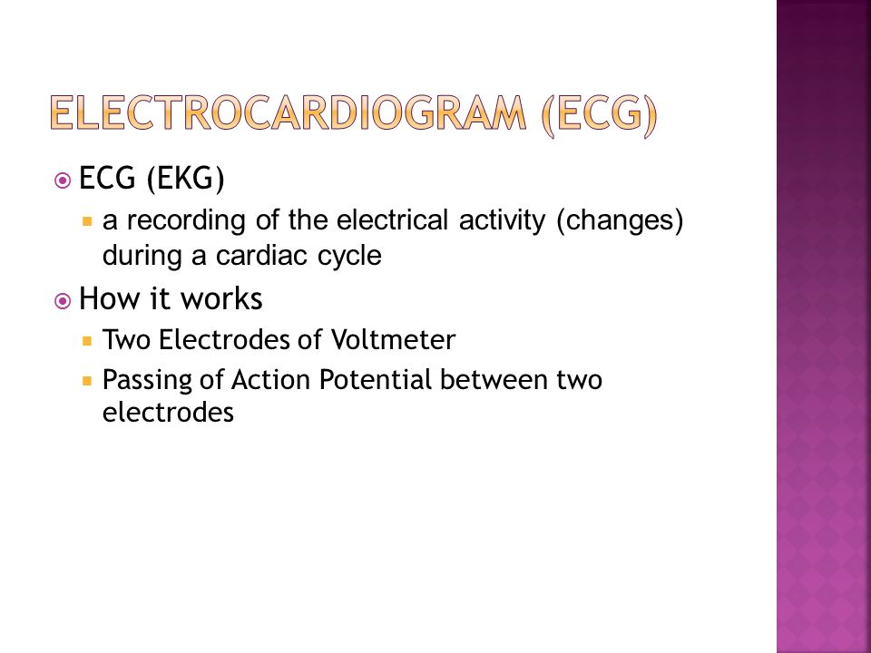  ECG (EKG)  a recording of the electrical activity (changes) during a cardiac cycle  How it works  Two Electrodes of Voltmeter  Passing of Action Potential between two electrodes
