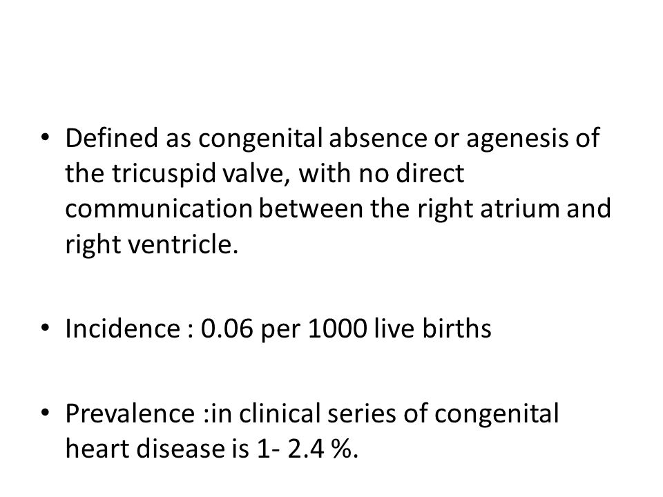 Defined as congenital absence or agenesis of the tricuspid valve, with no direct communication between the right atrium and right ventricle. Incidence