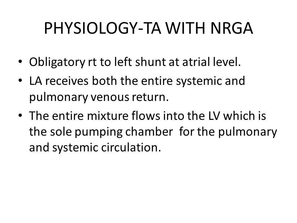 PHYSIOLOGY-TA WITH NRGA Obligatory rt to left shunt at atrial level. LA receives both the entire systemic and pulmonary venous return. The entire mixt