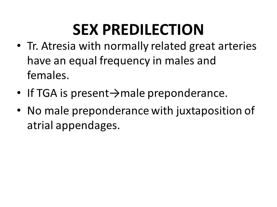 SEX PREDILECTION Tr. Atresia with normally related great arteries have an equal frequency in males and females. If TGA is present→male preponderance.