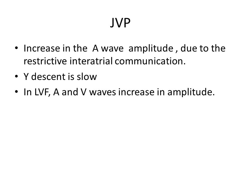 JVP Increase in the A wave amplitude, due to the restrictive interatrial communication. Y descent is slow In LVF, A and V waves increase in amplitude.