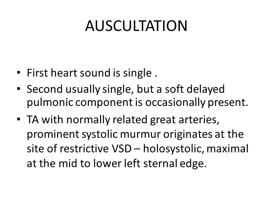 AUSCULTATION First heart sound is single. Second usually single, but a soft delayed pulmonic component is occasionally present. TA with normally relat