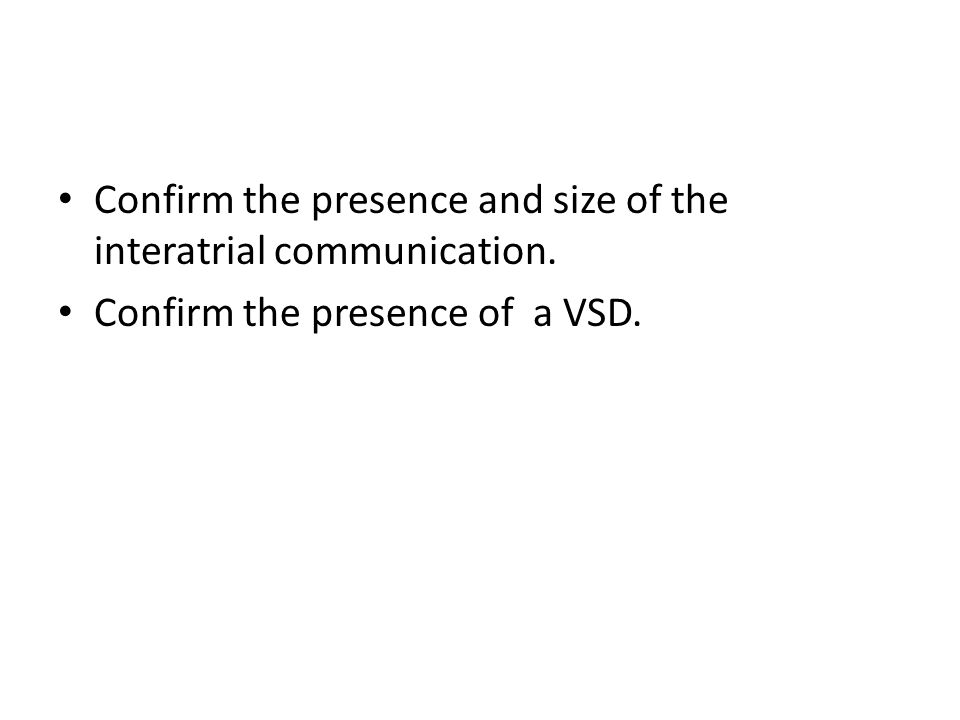 Confirm the presence and size of the interatrial communication. Confirm the presence of a VSD.