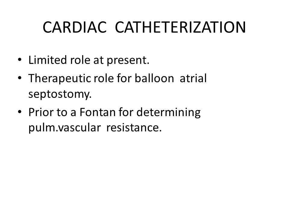 CARDIAC CATHETERIZATION Limited role at present. Therapeutic role for balloon atrial septostomy. Prior to a Fontan for determining pulm.vascular resis