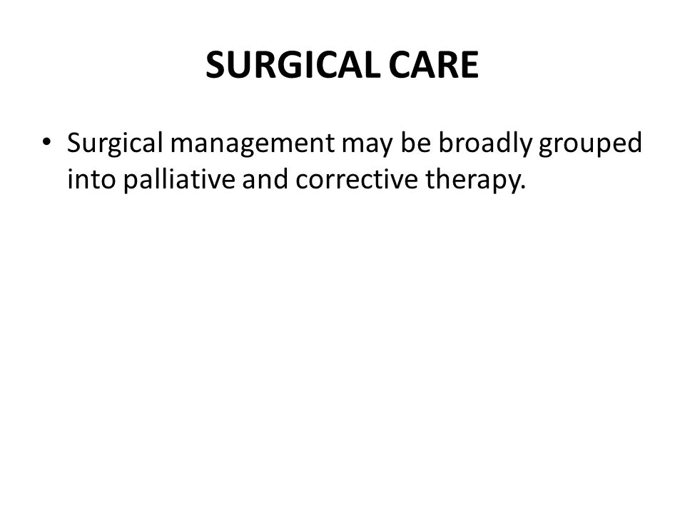 SURGICAL CARE Surgical management may be broadly grouped into palliative and corrective therapy.