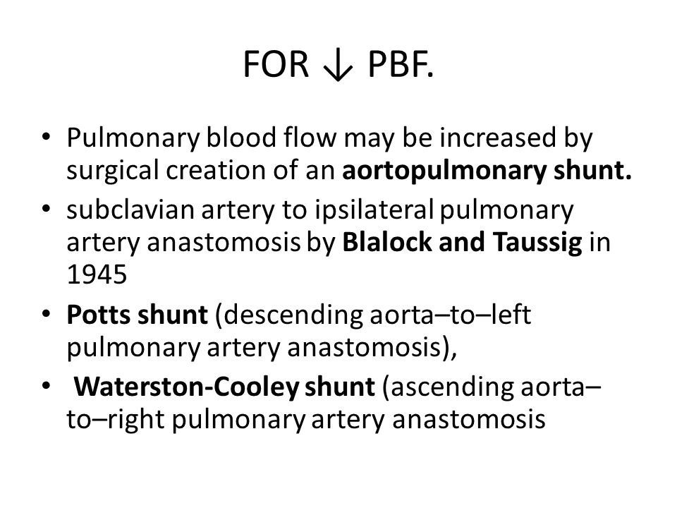 FOR ↓ PBF. Pulmonary blood flow may be increased by surgical creation of an aortopulmonary shunt. subclavian artery to ipsilateral pulmonary artery an
