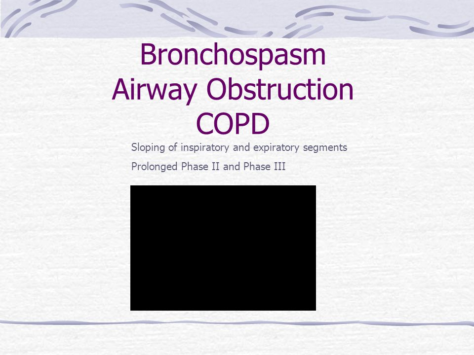 Bronchospasm Airway Obstruction COPD Sloping of inspiratory and expiratory segments Prolonged Phase II and Phase III