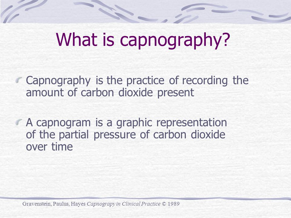 What is capnography? Capnography is the practice of recording the amount of carbon dioxide present A capnogram is a graphic representation of the part