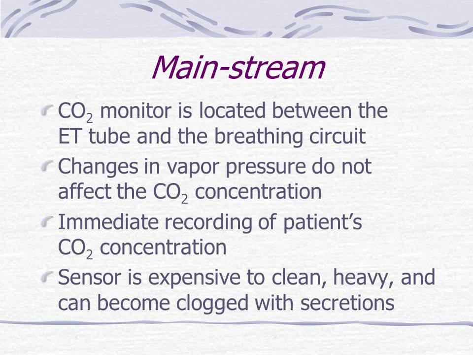 Main-stream CO 2 monitor is located between the ET tube and the breathing circuit Changes in vapor pressure do not affect the CO 2 concentration Immed