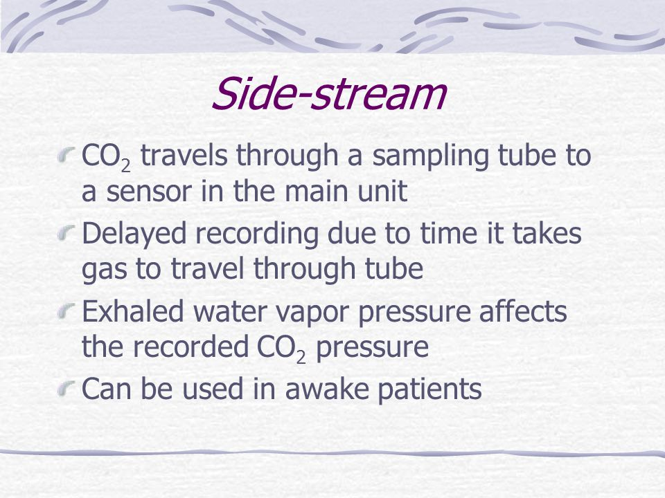 Side-stream CO 2 travels through a sampling tube to a sensor in the main unit Delayed recording due to time it takes gas to travel through tube Exhale
