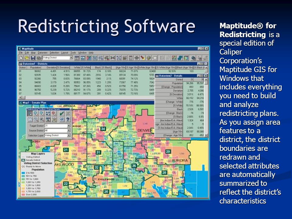 Maptitude® for Redistricting is a special edition of Caliper Corporation's Maptitude GIS for Windows that includes everything you need to build and an