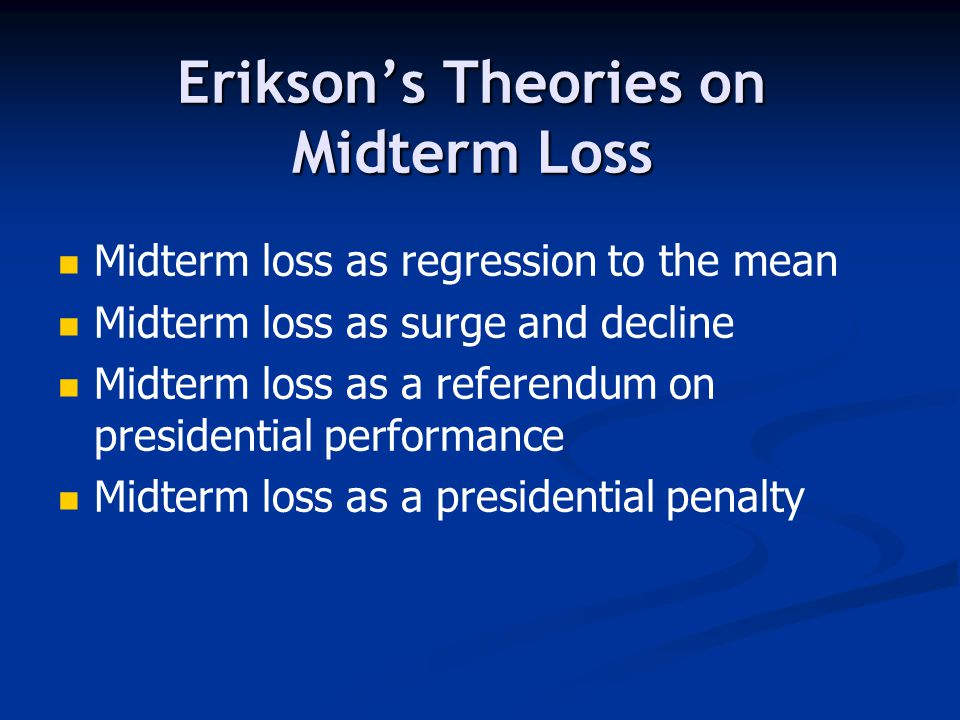 Erikson's Theories on Midterm Loss Midterm loss as regression to the mean Midterm loss as surge and decline Midterm loss as a referendum on presidential performance Midterm loss as a presidential penalty