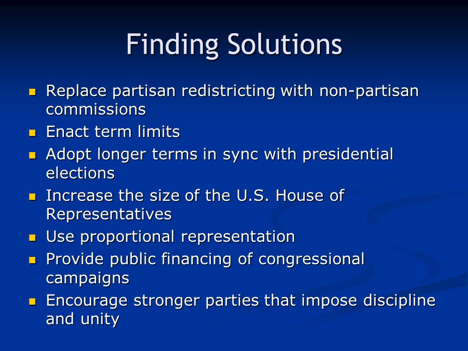 Finding Solutions Replace partisan redistricting with non-partisan commissions Replace partisan redistricting with non-partisan commissions Enact term limits Enact term limits Adopt longer terms in sync with presidential elections Adopt longer terms in sync with presidential elections Increase the size of the U.S.