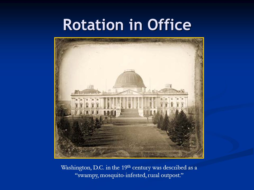 "Rotation in Office Washington, D.C. in the 19 th century was described as a ""swampy, mosquito-infested, rural outpost."""