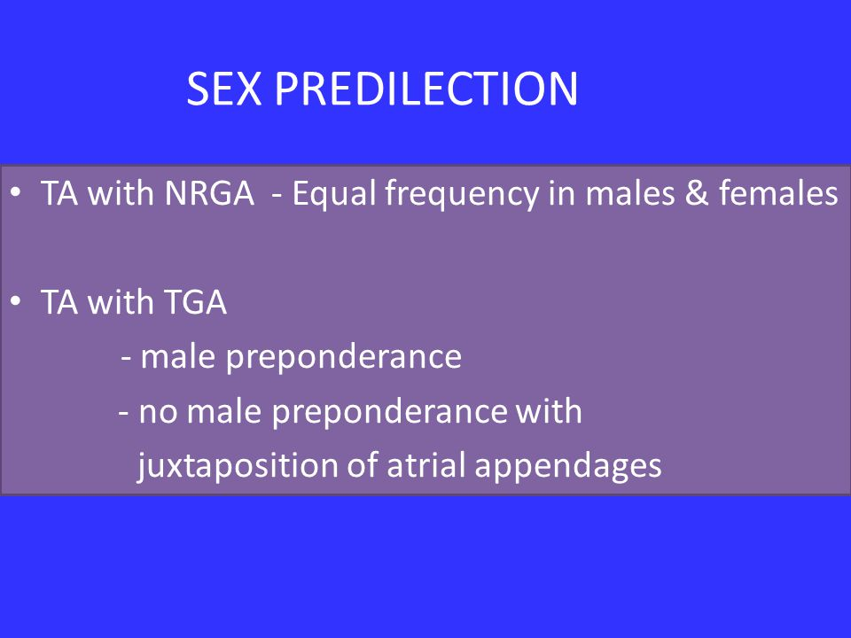 SEX PREDILECTION TA with NRGA - Equal frequency in males & females TA with TGA - male preponderance - no male preponderance with juxtaposition of atrial appendages