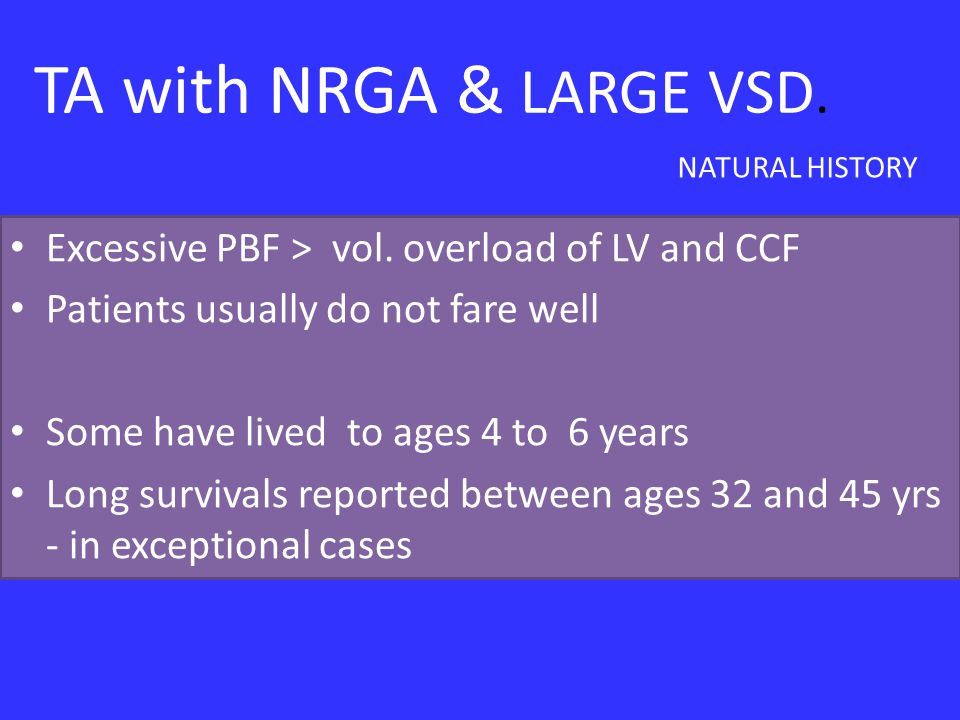 TA with NRGA & LARGE VSD. Excessive PBF > vol. overload of LV and CCF Patients usually do not fare well Some have lived to ages 4 to 6 years Long surv