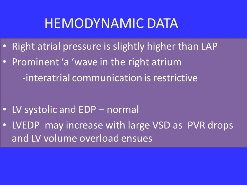 HEMODYNAMIC DATA Right atrial pressure is slightly higher than LAP Prominent 'a 'wave in the right atrium -interatrial communication is restrictive LV systolic and EDP – normal LVEDP may increase with large VSD as PVR drops and LV volume overload ensues