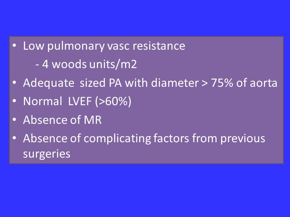 Low pulmonary vasc resistance - 4 woods units/m2 Adequate sized PA with diameter > 75% of aorta Normal LVEF (>60%) Absence of MR Absence of complicating factors from previous surgeries