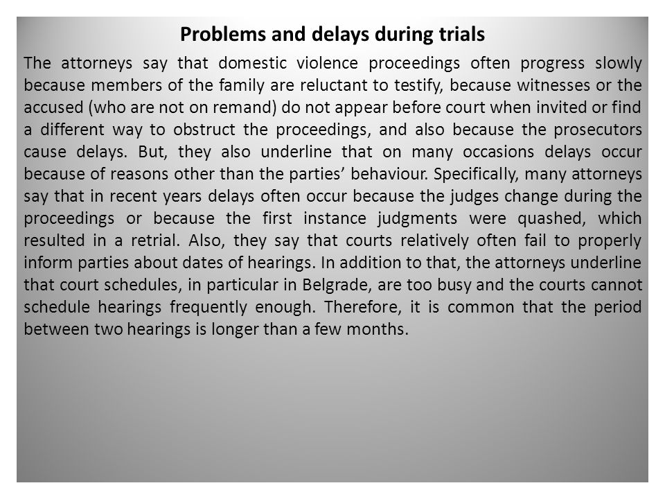 Problems and delays during trials The attorneys say that domestic violence proceedings often progress slowly because members of the family are reluctant to testify, because witnesses or the accused (who are not on remand) do not appear before court when invited or find a different way to obstruct the proceedings, and also because the prosecutors cause delays.