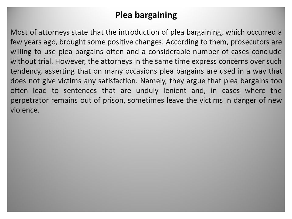 Plea bargaining Most of attorneys state that the introduction of plea bargaining, which occurred a few years ago, brought some positive changes.