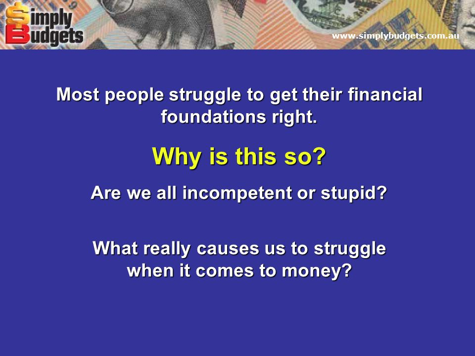 www.simplybudgets.com.au Most people struggle to get their financial foundations right.