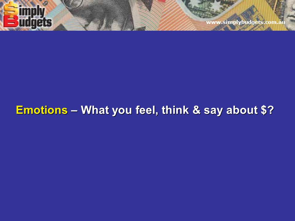www.simplybudgets.com.au Emotions – What you feel, think & say about $