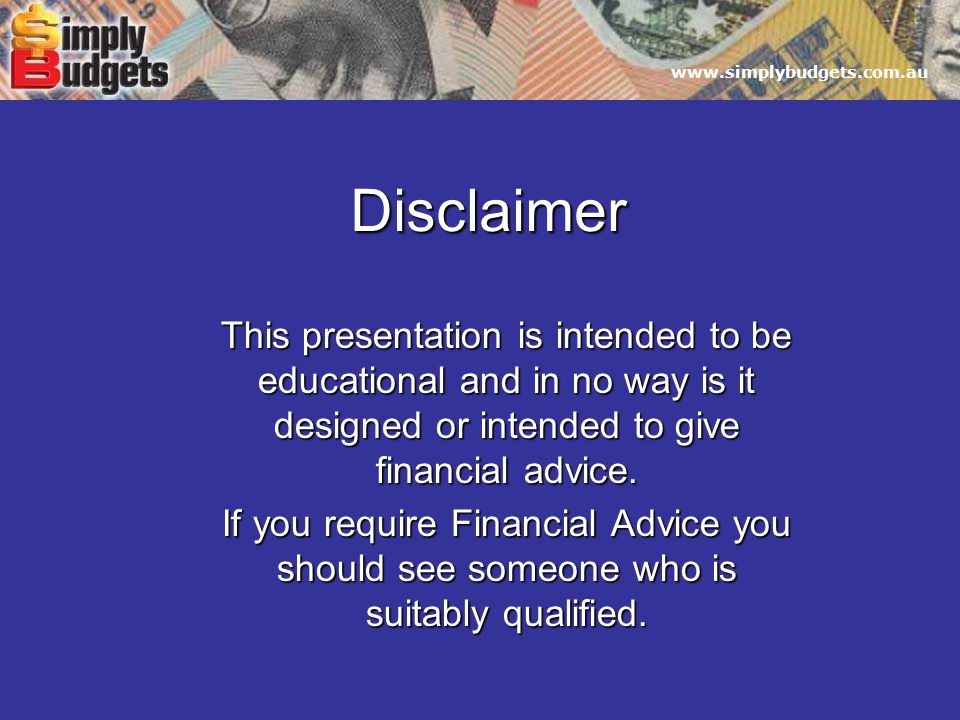 www.simplybudgets.com.au Disclaimer This presentation is intended to be educational and in no way is it designed or intended to give financial advice.