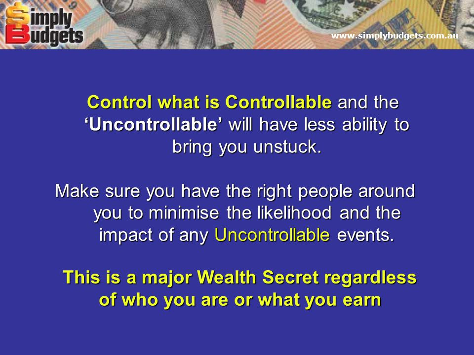 www.simplybudgets.com.au Control what is Controllable and the 'Uncontrollable' will have less ability to bring you unstuck.