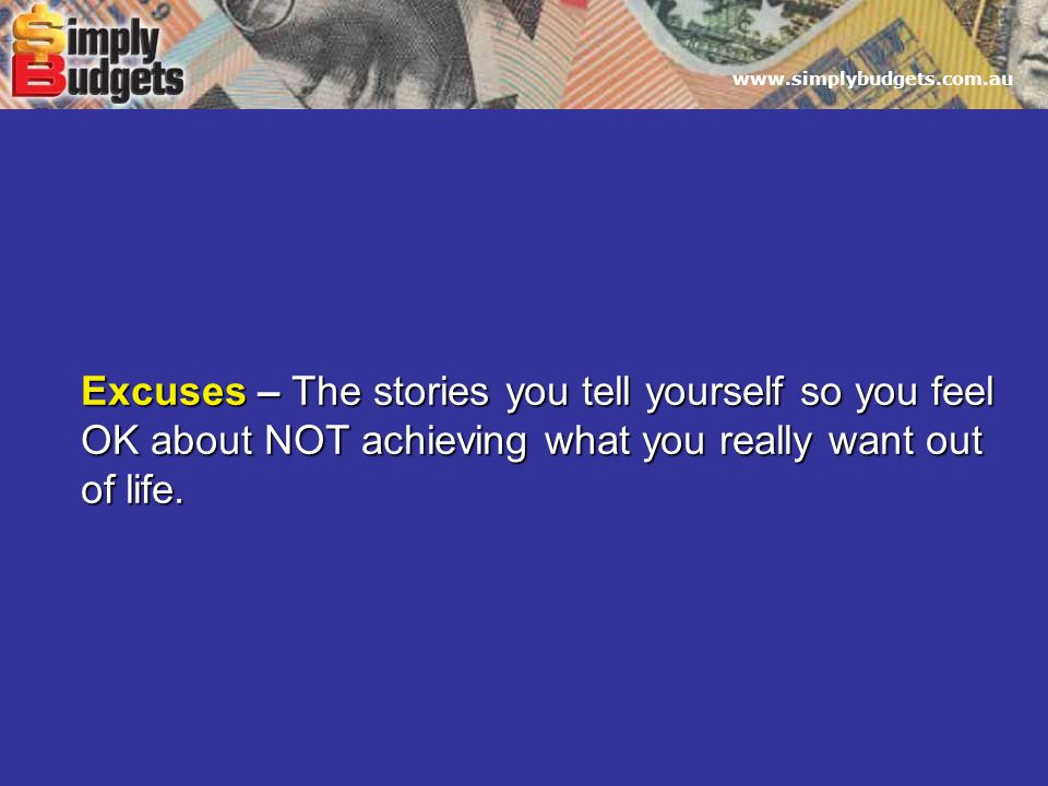 www.simplybudgets.com.au Excuses – The stories you tell yourself so you feel OK about NOT achieving what you really want out of life.