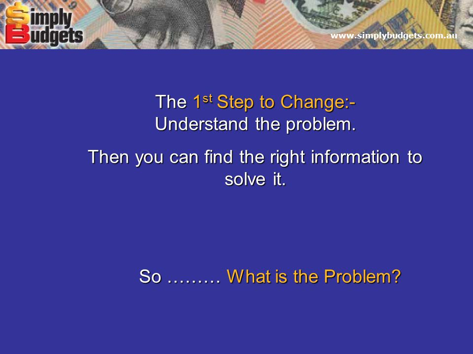 www.simplybudgets.com.au The 1 st Step to Change:- Understand the problem.