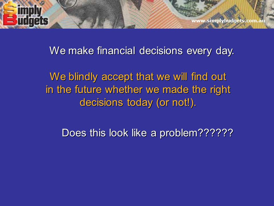 www.simplybudgets.com.au We make financial decisions every day.