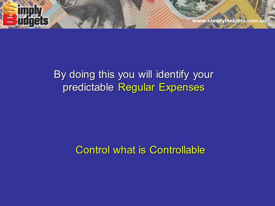 By doing this you will identify your predictable Regular Expenses Control what is Controllable