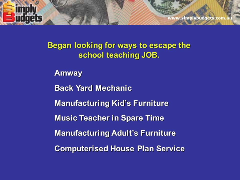 www.simplybudgets.com.au Began looking for ways to escape the school teaching JOB.