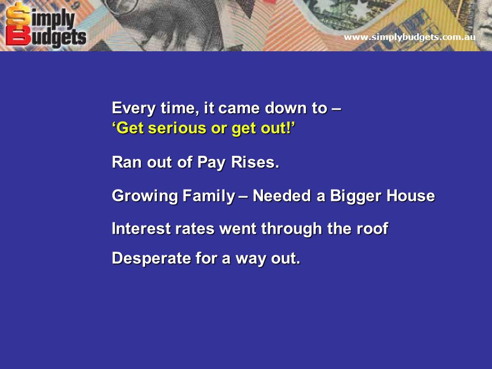 www.simplybudgets.com.au Every time, it came down to – 'Get serious or get out!' Growing Family – Needed a Bigger House Interest rates went through the roof Ran out of Pay Rises.