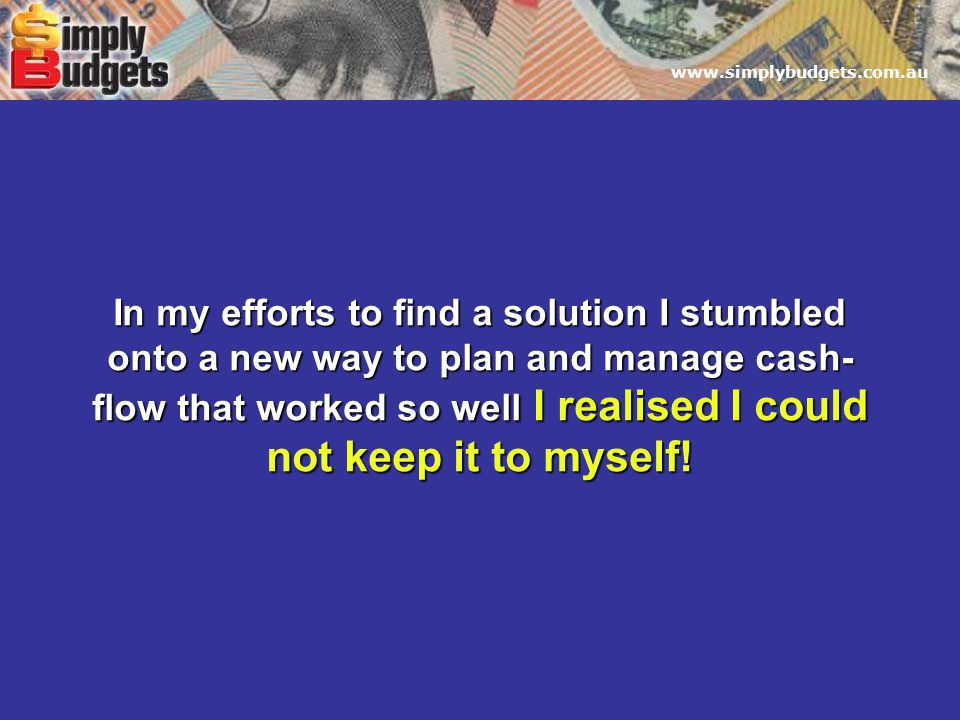 www.simplybudgets.com.au In my efforts to find a solution I stumbled onto a new way to plan and manage cash- flow that worked so well I realised I could not keep it to myself!
