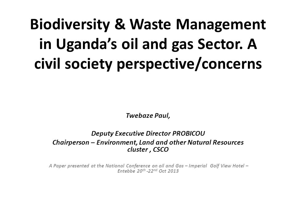 Biodiversity & Waste Management in Uganda's oil and gas Sector. A civil society perspective/concerns Twebaze Paul, Deputy Executive Director PROBICOU