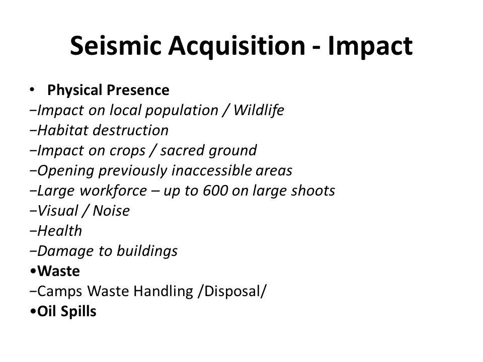Seismic Acquisition - Impact Physical Presence −Impact on local population / Wildlife −Habitat destruction −Impact on crops / sacred ground −Opening p