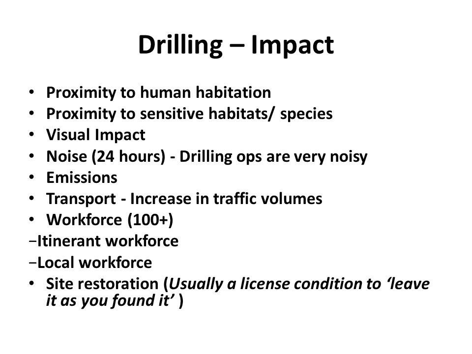 Drilling – Impact Proximity to human habitation Proximity to sensitive habitats/ species Visual Impact Noise (24 hours) - Drilling ops are very noisy