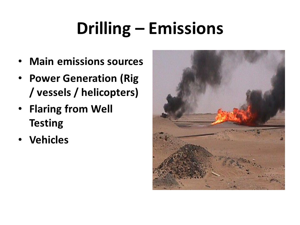 Drilling – Emissions Main emissions sources Power Generation (Rig / vessels / helicopters) Flaring from Well Testing Vehicles