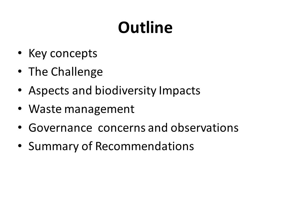 Outline Key concepts The Challenge Aspects and biodiversity Impacts Waste management Governance concerns and observations Summary of Recommendations