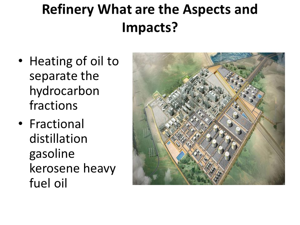 Refinery What are the Aspects and Impacts? Heating of oil to separate the hydrocarbon fractions Fractional distillation gasoline kerosene heavy fuel o